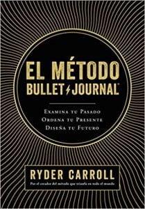 El método Bullet Journal: Examina tu pasado. Ordena tu presente. Diseña tu futuro